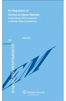 EU Regulation of Access to Labour Markets. A Case Study of EU Constraints on Member States Competences - Elise Muir