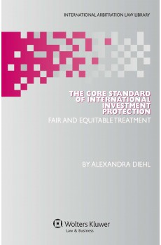 The Core Standard of International Investment Protection. Fair and Equitable Treatment - Alexandra Diehl